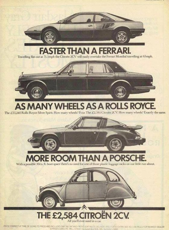 Faster than a Ferrari. Travelling flat out at 71.5 mph the Citroën 2CV will easily overtake the Ferrari Mondial travelling at 65 mph. As many wheels as a Rolls Royce. The £55,240 Rolls-Royce Silver Spirit. How many wheels? Four. The £2,584 Citroën 2CV. How many wheels? Exactly the same. More room than a Porsche. With a possible 30 cu.ft. boot space there's no need for one of those plastic baggage racks on our little run-about. The £2,584 Citroën 2CV. All you'll ever need in a car.